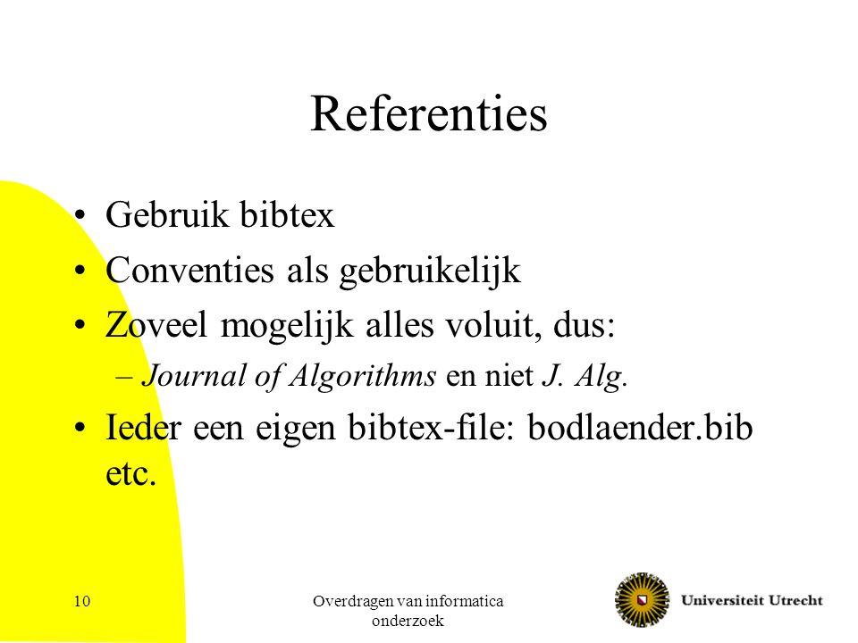 Overdragen van informatica onderzoek 10 Referenties Gebruik bibtex Conventies als gebruikelijk Zoveel mogelijk alles voluit, dus: –Journal of Algorithms en niet J.