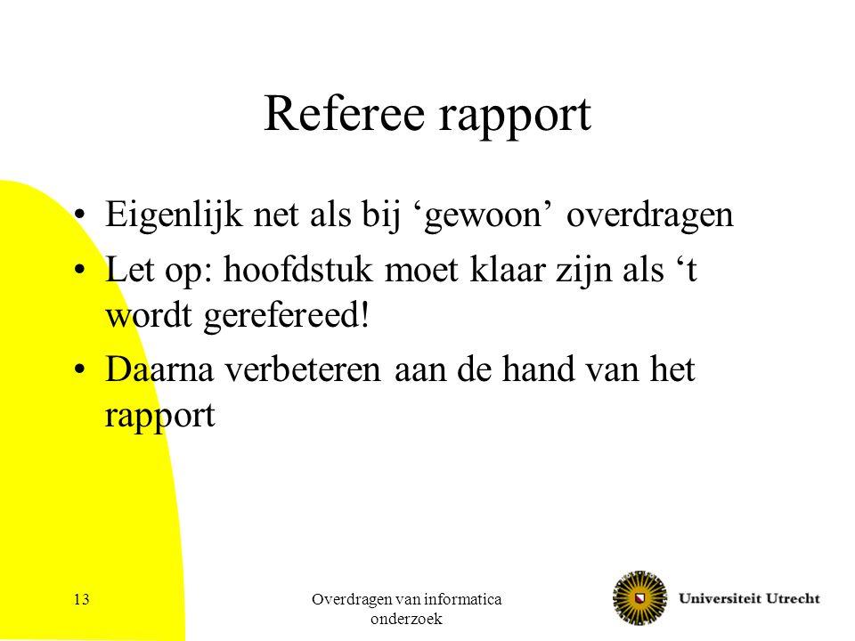 Overdragen van informatica onderzoek 13 Referee rapport Eigenlijk net als bij 'gewoon' overdragen Let op: hoofdstuk moet klaar zijn als 't wordt gerefereed.