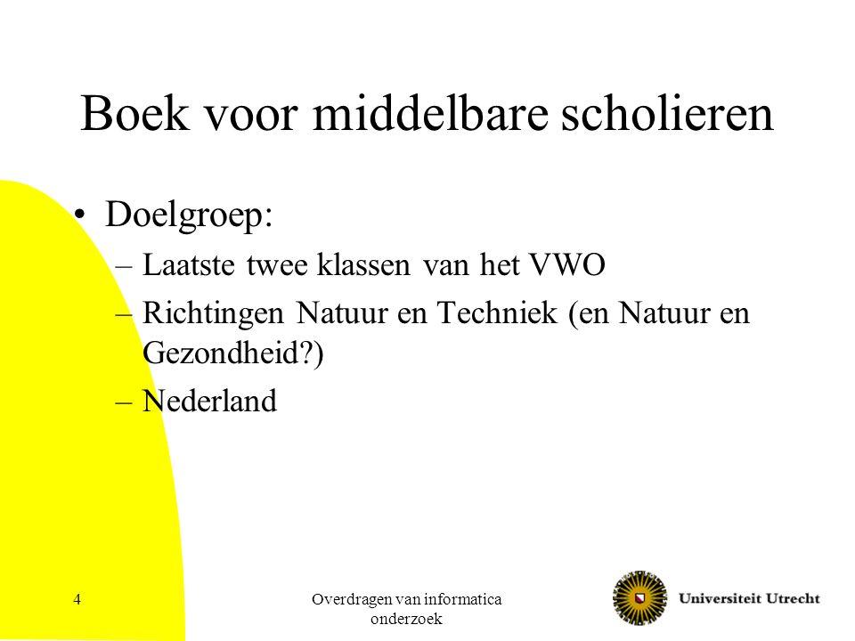 Overdragen van informatica onderzoek 4 Boek voor middelbare scholieren Doelgroep: –Laatste twee klassen van het VWO –Richtingen Natuur en Techniek (en Natuur en Gezondheid?) –Nederland