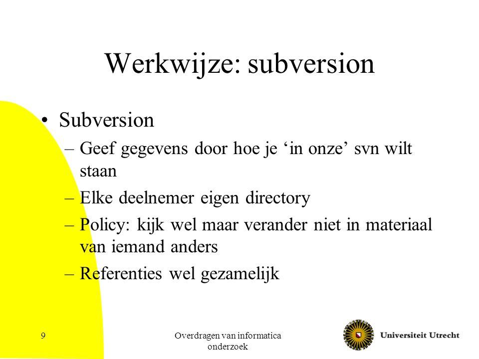 Overdragen van informatica onderzoek 9 Werkwijze: subversion Subversion –Geef gegevens door hoe je 'in onze' svn wilt staan –Elke deelnemer eigen directory –Policy: kijk wel maar verander niet in materiaal van iemand anders –Referenties wel gezamelijk
