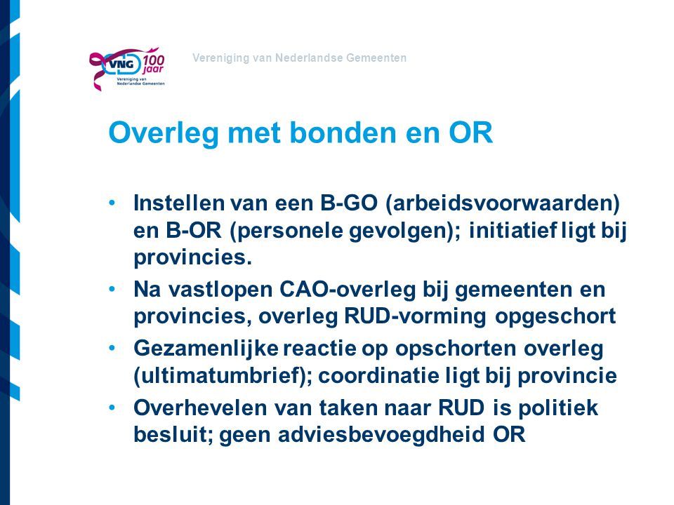 Vereniging van Nederlandse Gemeenten Overleg met bonden en OR Instellen van een B-GO (arbeidsvoorwaarden) en B-OR (personele gevolgen); initiatief ligt bij provincies.