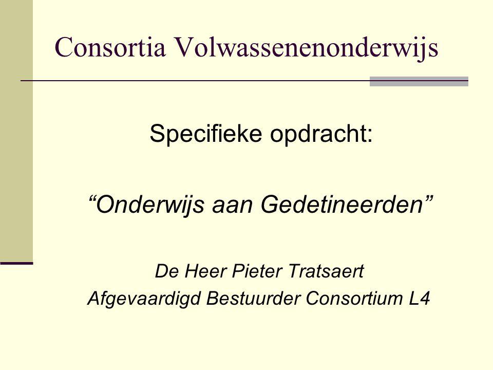 Consortia Volwassenenonderwijs Specifieke opdracht: Onderwijs aan Gedetineerden De Heer Pieter Tratsaert Afgevaardigd Bestuurder Consortium L4