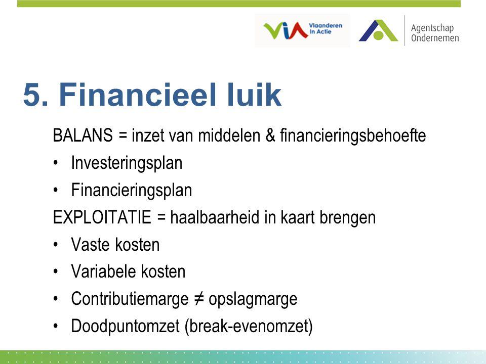 5. Financieel luik BALANS = inzet van middelen & financieringsbehoefte Investeringsplan Financieringsplan EXPLOITATIE = haalbaarheid in kaart brengen