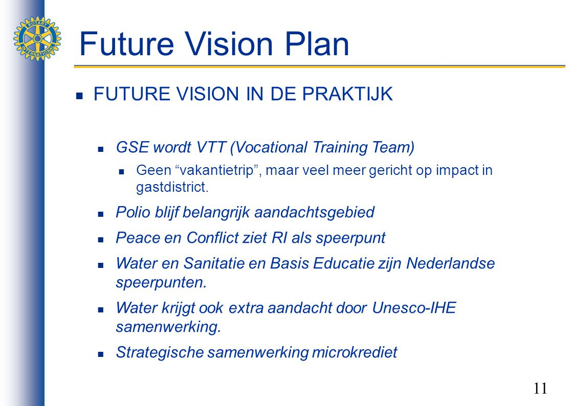 11 Future Vision Plan FUTURE VISION IN DE PRAKTIJK GSE wordt VTT (Vocational Training Team) Geen vakantietrip , maar veel meer gericht op impact in gastdistrict.