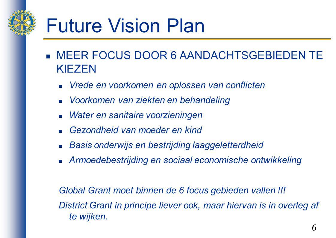 6 Future Vision Plan MEER FOCUS DOOR 6 AANDACHTSGEBIEDEN TE KIEZEN Vrede en voorkomen en oplossen van conflicten Voorkomen van ziekten en behandeling Water en sanitaire voorzieningen Gezondheid van moeder en kind Basis onderwijs en bestrijding laaggeletterdheid Armoedebestrijding en sociaal economische ontwikkeling Global Grant moet binnen de 6 focus gebieden vallen !!.