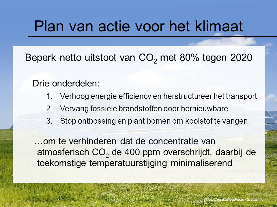 Plan van actie voor het klimaat Beperk netto uitstoot van CO 2 met 80% tegen 2020 Drie onderdelen: 1.Verhoog energie efficiency en herstructureer het