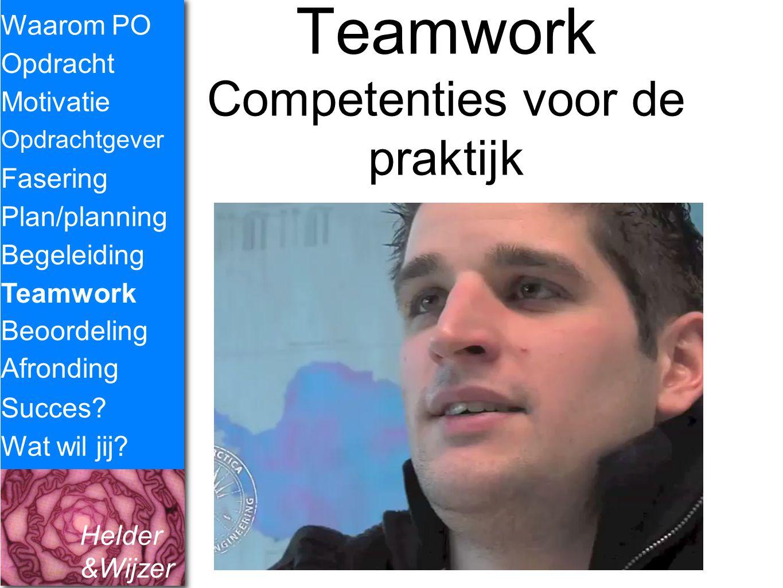 Helder &Wijzer Teamwork Competenties voor de praktijk Waarom PO Opdracht Fasering Opdrachtgever Plan/planning Begeleiding Teamwork Motivatie Succes? W