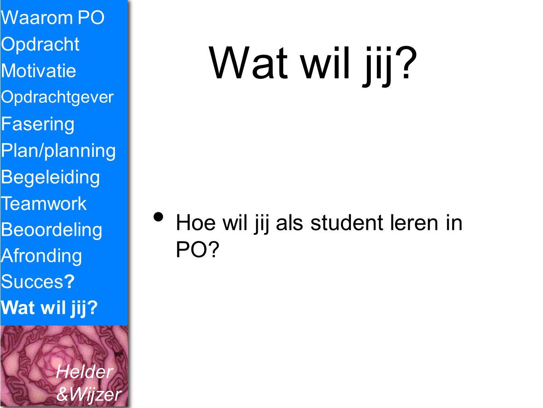 Helder &Wijzer Wat wil jij? Hoe wil jij als student leren in PO? Waarom PO Opdracht Fasering Opdrachtgever Plan/planning Begeleiding Teamwork Beoordel