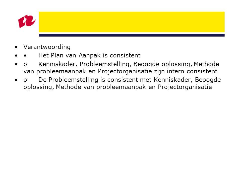 Verantwoording Het Plan van Aanpak is consistent oKenniskader, Probleemstelling, Beoogde oplossing, Methode van probleemaanpak en Projectorganisatie z