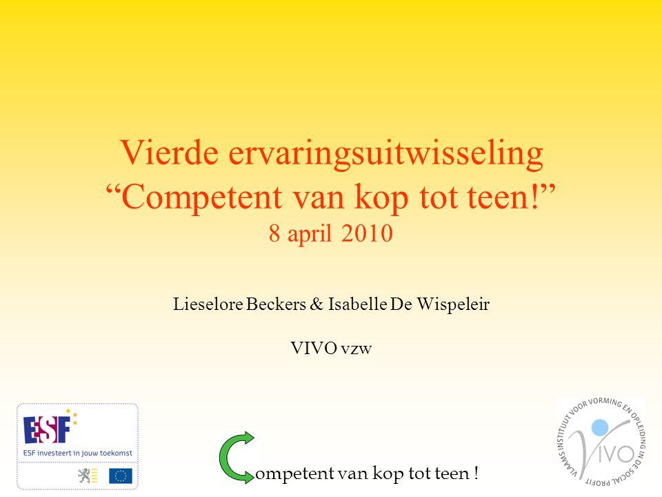 Vierde ervaringsuitwisseling Competent van kop tot teen! 8 april 2010 Lieselore Beckers & Isabelle De Wispeleir VIVO vzw ompetent van kop tot teen !