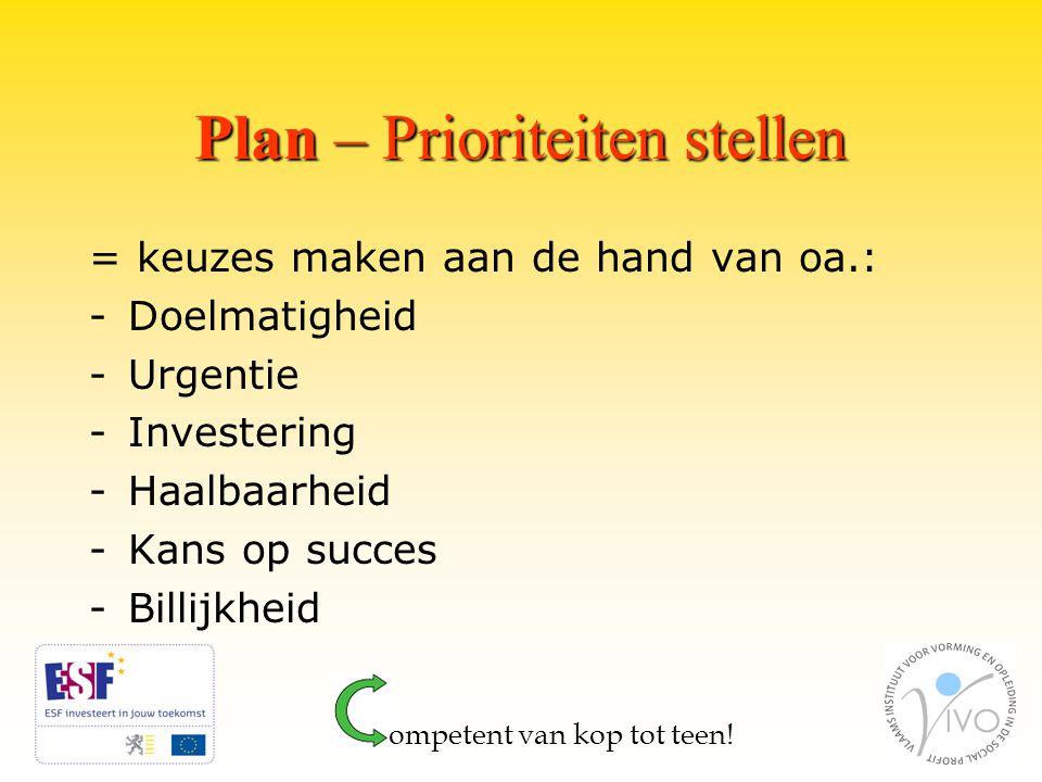 Plan – Prioriteiten stellen = keuzes maken aan de hand van oa.: -Doelmatigheid -Urgentie -Investering -Haalbaarheid -Kans op succes -Billijkheid ompetent van kop tot teen!