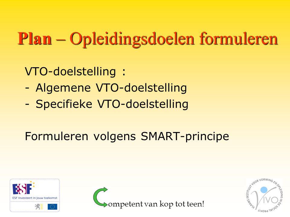 Plan – Opleidingsdoelen formuleren VTO-doelstelling : -Algemene VTO-doelstelling -Specifieke VTO-doelstelling Formuleren volgens SMART-principe ompetent van kop tot teen!
