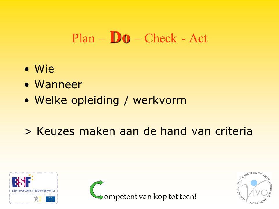 Do Plan – Do – Check - Act Wie Wanneer Welke opleiding / werkvorm > Keuzes maken aan de hand van criteria ompetent van kop tot teen!