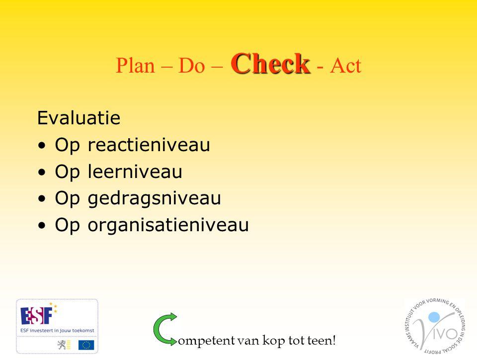Check Plan – Do – Check - Act Evaluatie Op reactieniveau Op leerniveau Op gedragsniveau Op organisatieniveau ompetent van kop tot teen!