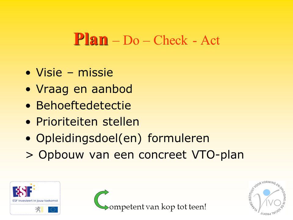 Plan Plan – Do – Check - Act Visie – missie Vraag en aanbod Behoeftedetectie Prioriteiten stellen Opleidingsdoel(en) formuleren > Opbouw van een concreet VTO-plan ompetent van kop tot teen!