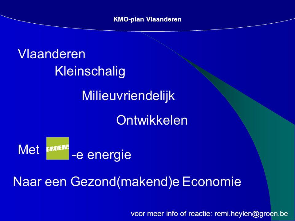 Vlaanderen KMO-plan Vlaanderen Kleinschalig Milieuvriendelijk Ontwikkelen Met Naar een Gezond(makend)e Economie -e energie voor meer info of reactie: remi.heylen@groen.be