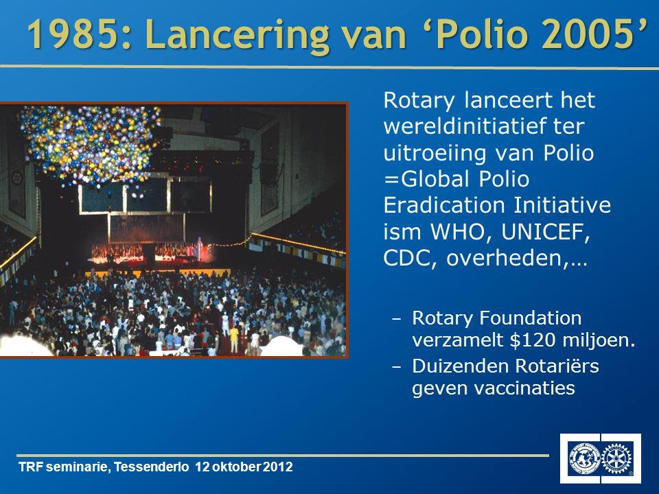 TRF seminarie, Tessenderlo 12 oktober 2012 1985: Lancering van 'Polio 2005' Rotary lanceert het wereldinitiatief ter uitroeiing van Polio =Global Polio Eradication Initiative ism WHO, UNICEF, CDC, overheden,… – Rotary Foundation verzamelt $120 miljoen.