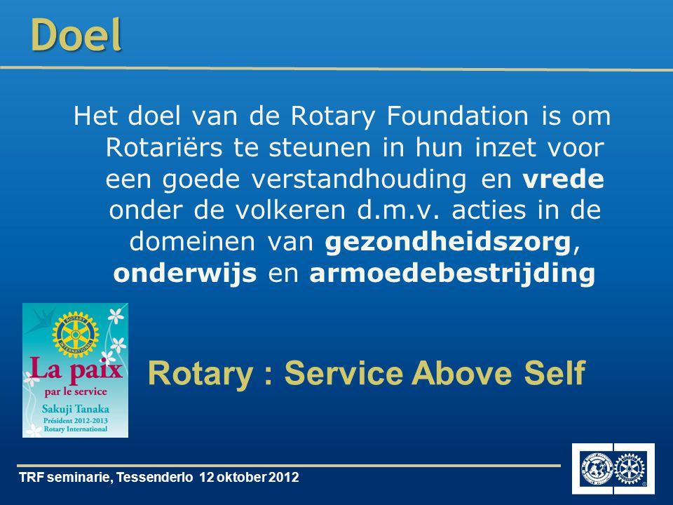 TRF seminarie, Tessenderlo 12 oktober 2012Doel Het doel van de Rotary Foundation is om Rotariërs te steunen in hun inzet voor een goede verstandhouding en vrede onder de volkeren d.m.v.