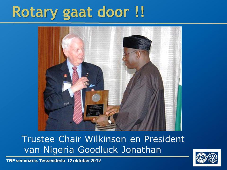 TRF seminarie, Tessenderlo 12 oktober 2012 Rotary gaat door !! Trustee Chair Wilkinson en President van Nigeria Goodluck Jonathan