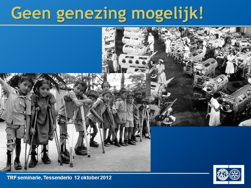 TRF seminarie, Tessenderlo 12 oktober 2012 Als men nu stopt … komt de 'uitroeiing van polio' in het gedrang …
