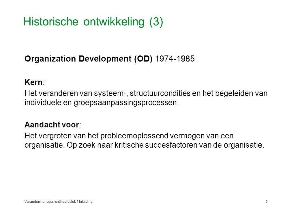 Verandermanagement hoofdstuk 1 Inleiding6 Historische ontwikkeling (4) Organization Transformation (OT) 1986-heden Kern: Het bepalen en toepassen van een integrale veranderstrategie en bijpassende interventiemethoden Aandacht voor: zorgvuldige diagnose; bepalen van de veranderingen; bepalen van de veranderstrategieën en interventiemethoden.
