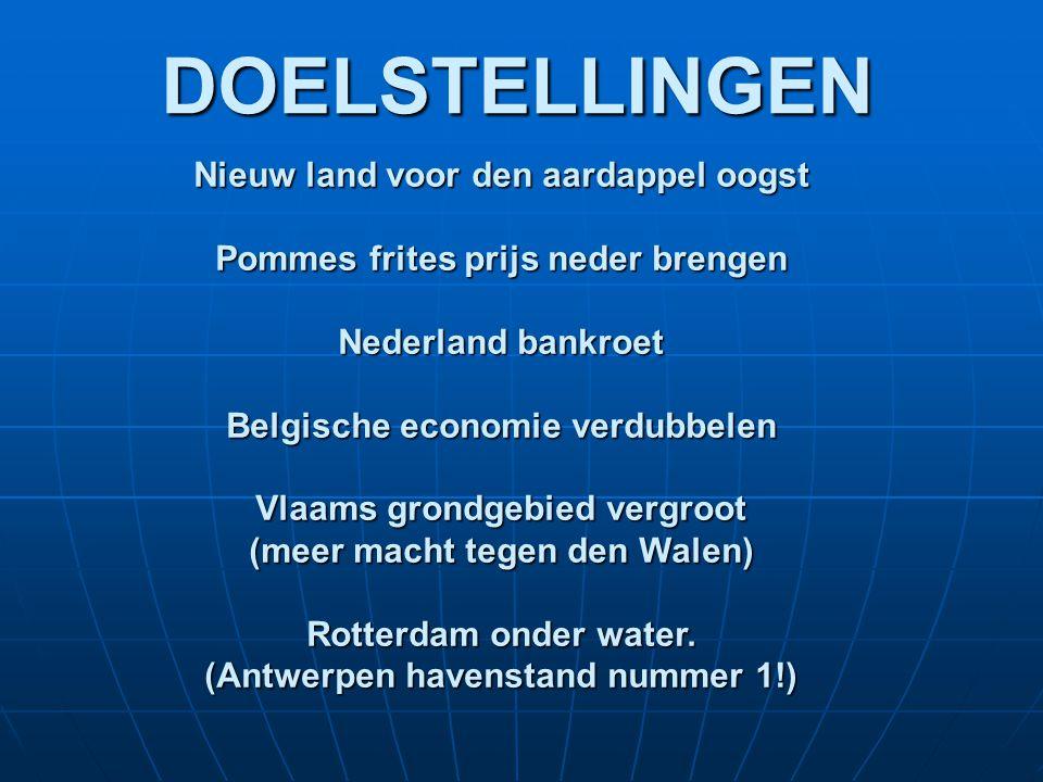DOELSTELLINGEN Nieuw land voor den aardappel oogst Pommes frites prijs neder brengen Nederland bankroet Belgische economie verdubbelen Vlaams grondgebied vergroot (meer macht tegen den Walen) Rotterdam onder water.