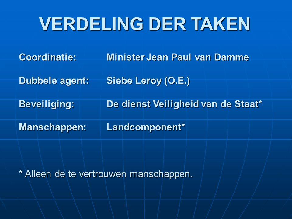VERDELING DER TAKEN Coordinatie:Minister Jean Paul van Damme Dubbele agent: Siebe Leroy (O.E.) Beveiliging:De dienst Veiligheid van de Staat* Manschappen:Landcomponent* * Alleen de te vertrouwen manschappen.