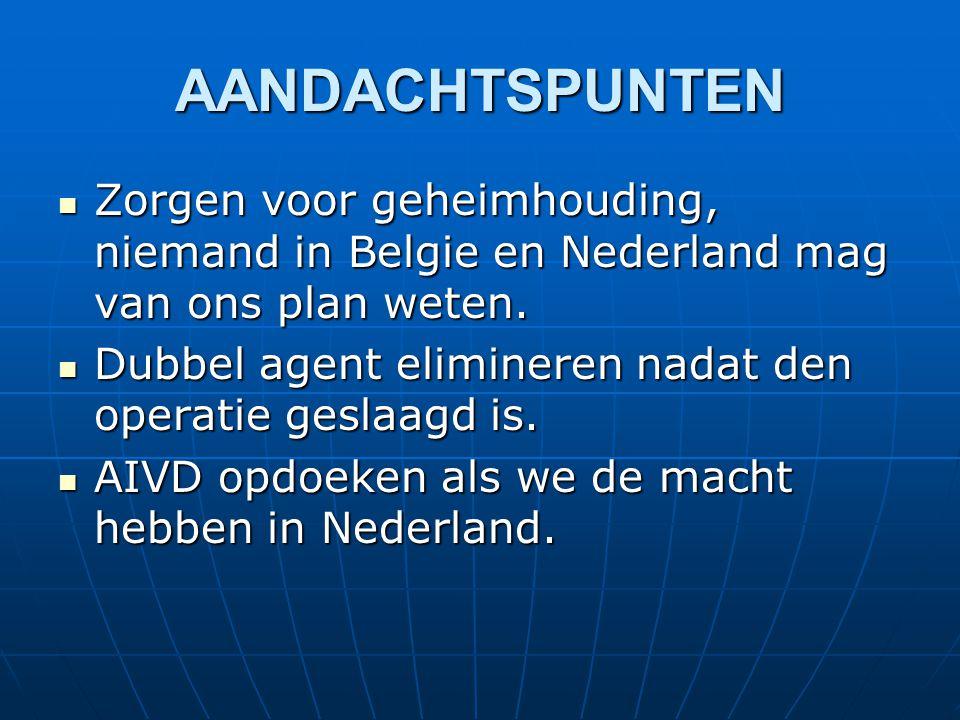 Zorgen voor geheimhouding, niemand in Belgie en Nederland mag van ons plan weten. Zorgen voor geheimhouding, niemand in Belgie en Nederland mag van on