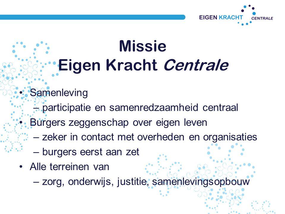 Missie Eigen Kracht Centrale Samenleving –participatie en samenredzaamheid centraal Burgers zeggenschap over eigen leven –zeker in contact met overheden en organisaties –burgers eerst aan zet Alle terreinen van –zorg, onderwijs, justitie, samenlevingsopbouw
