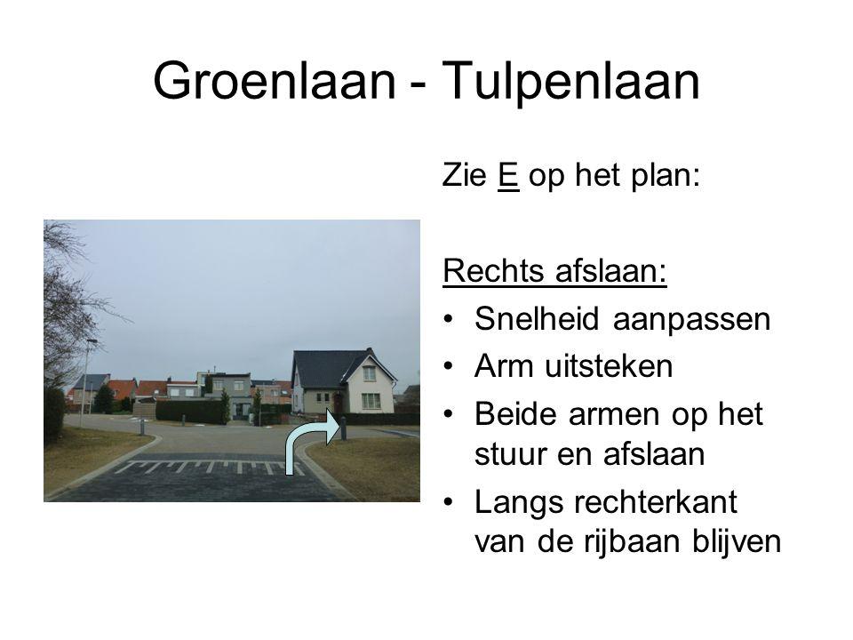 Groenlaan - Tulpenlaan Zie E op het plan: Rechts afslaan: Snelheid aanpassen Arm uitsteken Beide armen op het stuur en afslaan Langs rechterkant van de rijbaan blijven