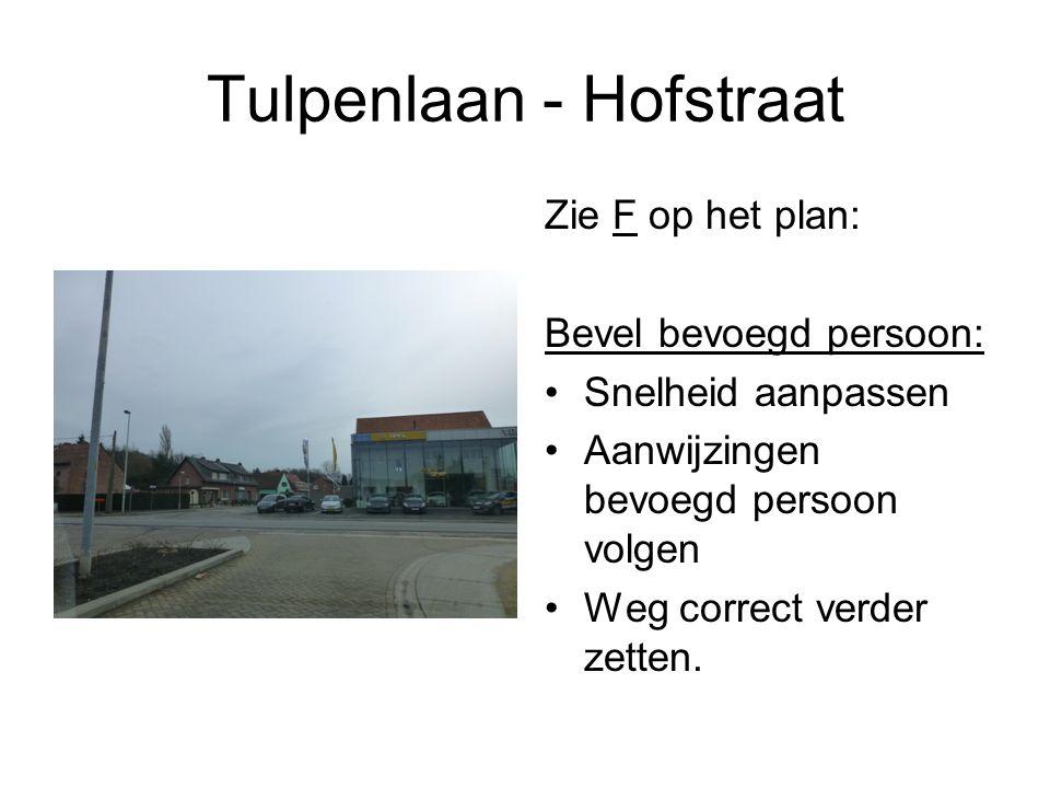 Tulpenlaan - Hofstraat Zie F op het plan: Bevel bevoegd persoon: Snelheid aanpassen Aanwijzingen bevoegd persoon volgen Weg correct verder zetten.