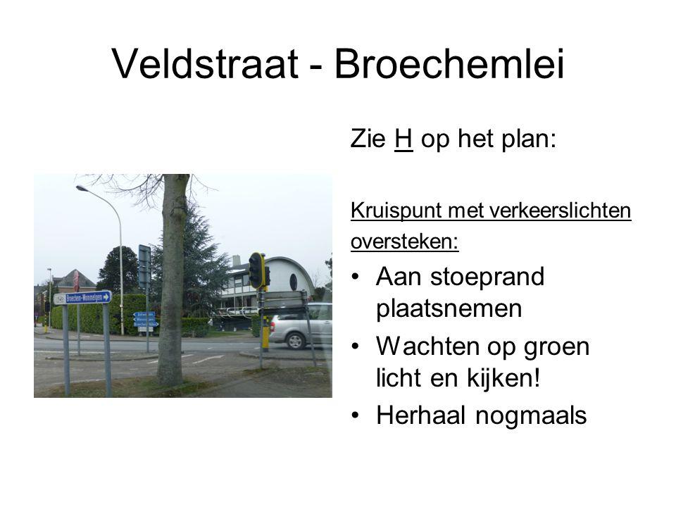 Veldstraat - Broechemlei Zie H op het plan: Kruispunt met verkeerslichten oversteken: Aan stoeprand plaatsnemen Wachten op groen licht en kijken.