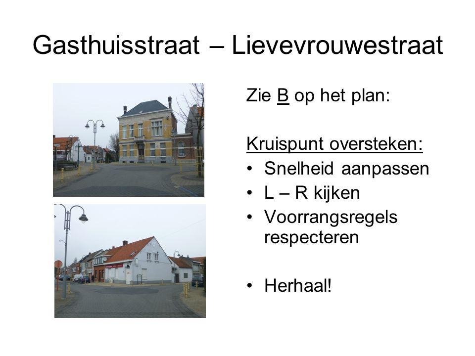 Gasthuisstraat – Lievevrouwestraat Zie B op het plan: Kruispunt oversteken: Snelheid aanpassen L – R kijken Voorrangsregels respecteren Herhaal!
