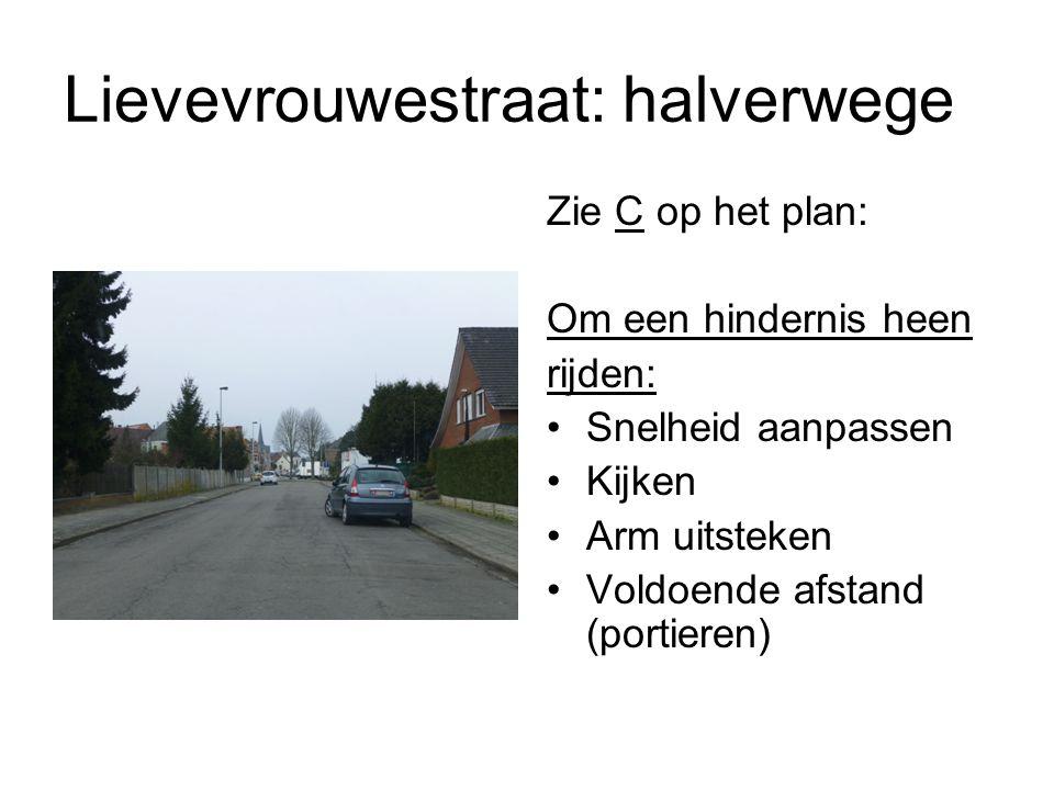 Lievevrouwestraat: halverwege Zie C op het plan: Om een hindernis heen rijden: Snelheid aanpassen Kijken Arm uitsteken Voldoende afstand (portieren)