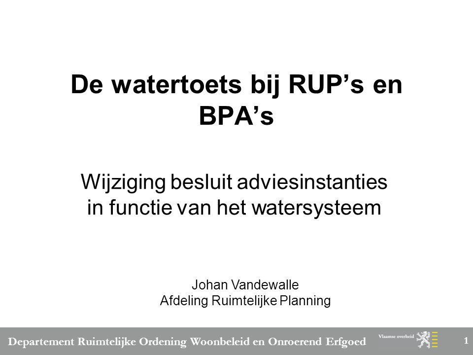 Departement Ruimtelijke Ordening Woonbeleid en Onroerend Erfgoed 1 De watertoets bij RUP's en BPA's Wijziging besluit adviesinstanties in functie van het watersysteem Johan Vandewalle Afdeling Ruimtelijke Planning