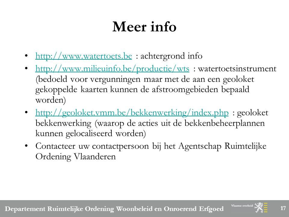Departement Ruimtelijke Ordening Woonbeleid en Onroerend Erfgoed 17 Meer info http://www.watertoets.be : achtergrond infohttp://www.watertoets.be http://www.milieuinfo.be/productie/wts : watertoetsinstrument (bedoeld voor vergunningen maar met de aan een geoloket gekoppelde kaarten kunnen de afstroomgebieden bepaald worden)http://www.milieuinfo.be/productie/wts http://geoloket.vmm.be/bekkenwerking/index.php : geoloket bekkenwerking (waarop de acties uit de bekkenbeheerplannen kunnen gelocaliseerd worden)http://geoloket.vmm.be/bekkenwerking/index.php Contacteer uw contactpersoon bij het Agentschap Ruimtelijke Ordening Vlaanderen