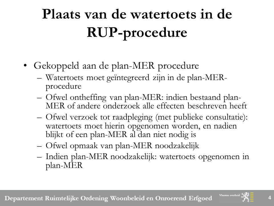 Departement Ruimtelijke Ordening Woonbeleid en Onroerend Erfgoed 4 Plaats van de watertoets in de RUP-procedure Gekoppeld aan de plan-MER procedure –W