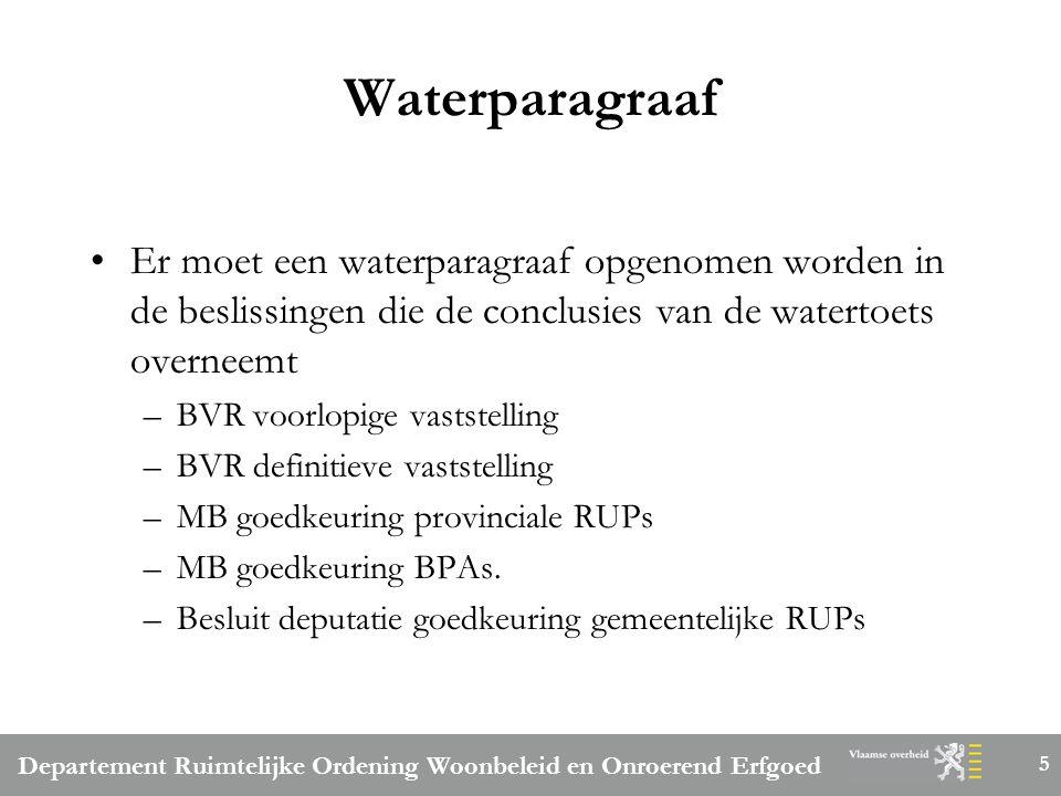 Departement Ruimtelijke Ordening Woonbeleid en Onroerend Erfgoed 5 Waterparagraaf Er moet een waterparagraaf opgenomen worden in de beslissingen die de conclusies van de watertoets overneemt –BVR voorlopige vaststelling –BVR definitieve vaststelling –MB goedkeuring provinciale RUPs –MB goedkeuring BPAs.