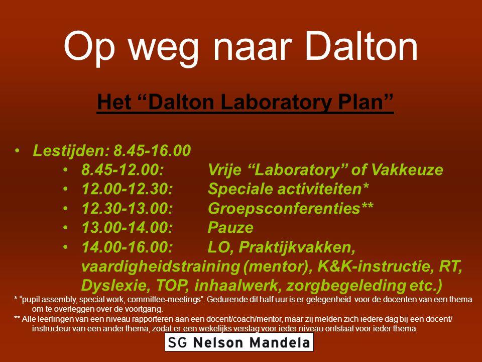 Op weg naar Dalton Het Dalton Laboratory Plan Lestijden: 8.45-16.00 8.45-12.00: Vrije Laboratory of Vakkeuze 12.00-12.30:Speciale activiteiten* 12.30-13.00:Groepsconferenties** 13.00-14.00: Pauze 14.00-16.00: LO, Praktijkvakken, vaardigheidstraining (mentor), K&K-instructie, RT, Dyslexie, TOP, inhaalwerk, zorgbegeleding etc.) * pupil assembly, special work, committee-meetings .