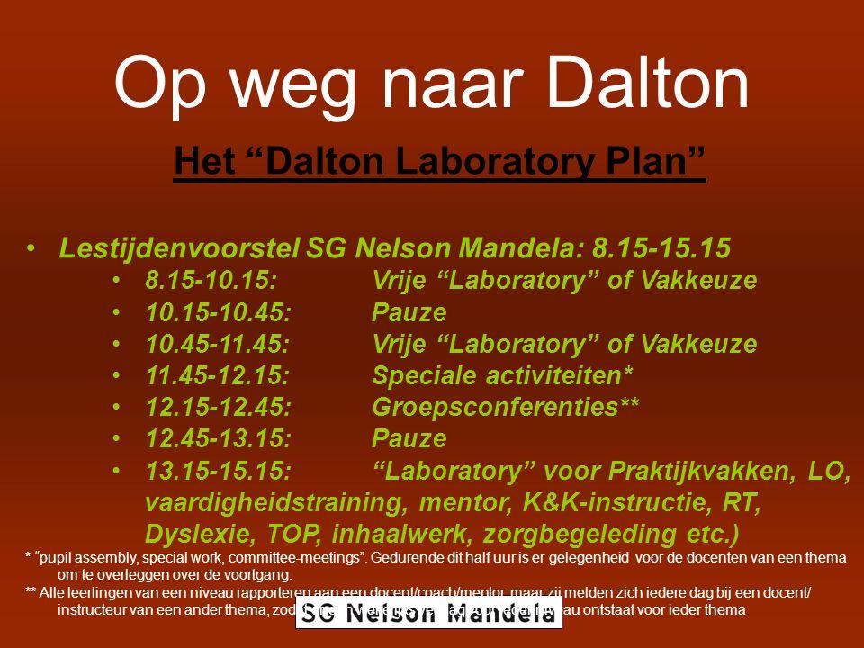 Op weg naar Dalton Het Dalton Laboratory Plan Lestijdenvoorstel SG Nelson Mandela: 8.15-15.15 8.15-10.15: Vrije Laboratory of Vakkeuze 10.15-10.45:Pauze 10.45-11.45:Vrije Laboratory of Vakkeuze 11.45-12.15:Speciale activiteiten* 12.15-12.45:Groepsconferenties** 12.45-13.15: Pauze 13.15-15.15: Laboratory voor Praktijkvakken, LO, vaardigheidstraining, mentor, K&K-instructie, RT, Dyslexie, TOP, inhaalwerk, zorgbegeleding etc.) * pupil assembly, special work, committee-meetings .