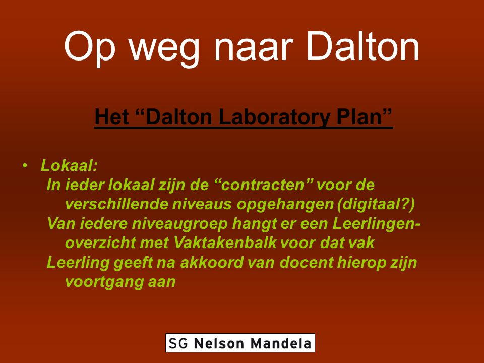 Op weg naar Dalton Het Dalton Laboratory Plan Lokaal: In ieder lokaal zijn de contracten voor de verschillende niveaus opgehangen (digitaal ) Van iedere niveaugroep hangt er een Leerlingen- overzicht met Vaktakenbalk voor dat vak Leerling geeft na akkoord van docent hierop zijn voortgang aan