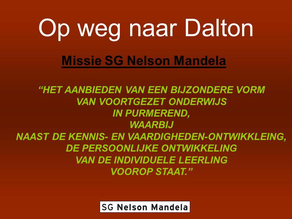 Op weg naar Dalton Missie SG Nelson Mandela HET AANBIEDEN VAN EEN BIJZONDERE VORM VAN VOORTGEZET ONDERWIJS IN PURMEREND, WAARBIJ NAAST DE KENNIS- EN VAARDIGHEDEN-ONTWIKKLEING, DE PERSOONLIJKE ONTWIKKELING VAN DE INDIVIDUELE LEERLING VOOROP STAAT.