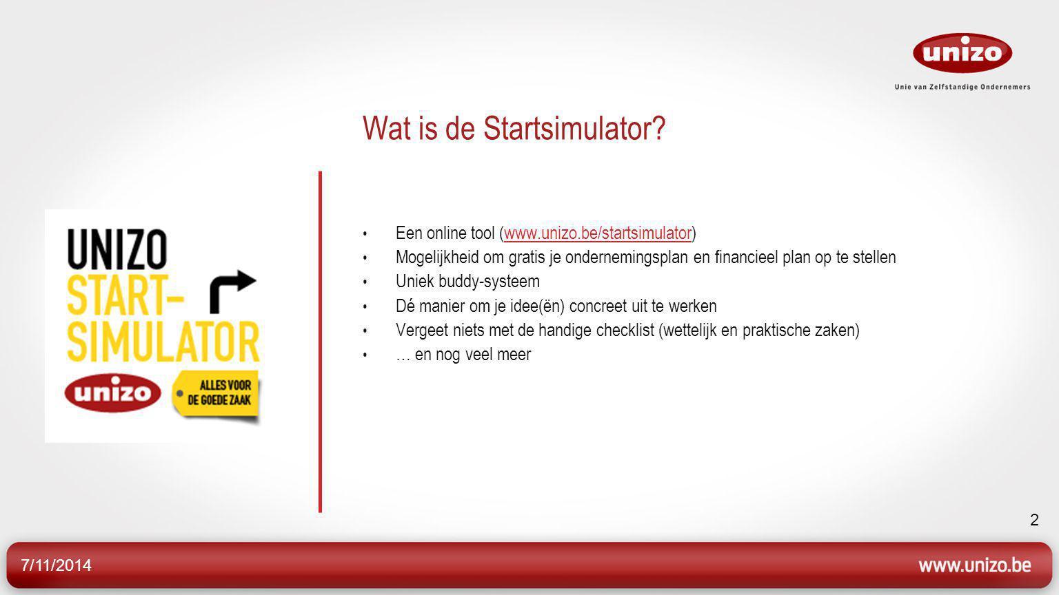 7/11/2014 2 Wat is de Startsimulator? Een online tool (www.unizo.be/startsimulator)www.unizo.be/startsimulator Mogelijkheid om gratis je ondernemingsp