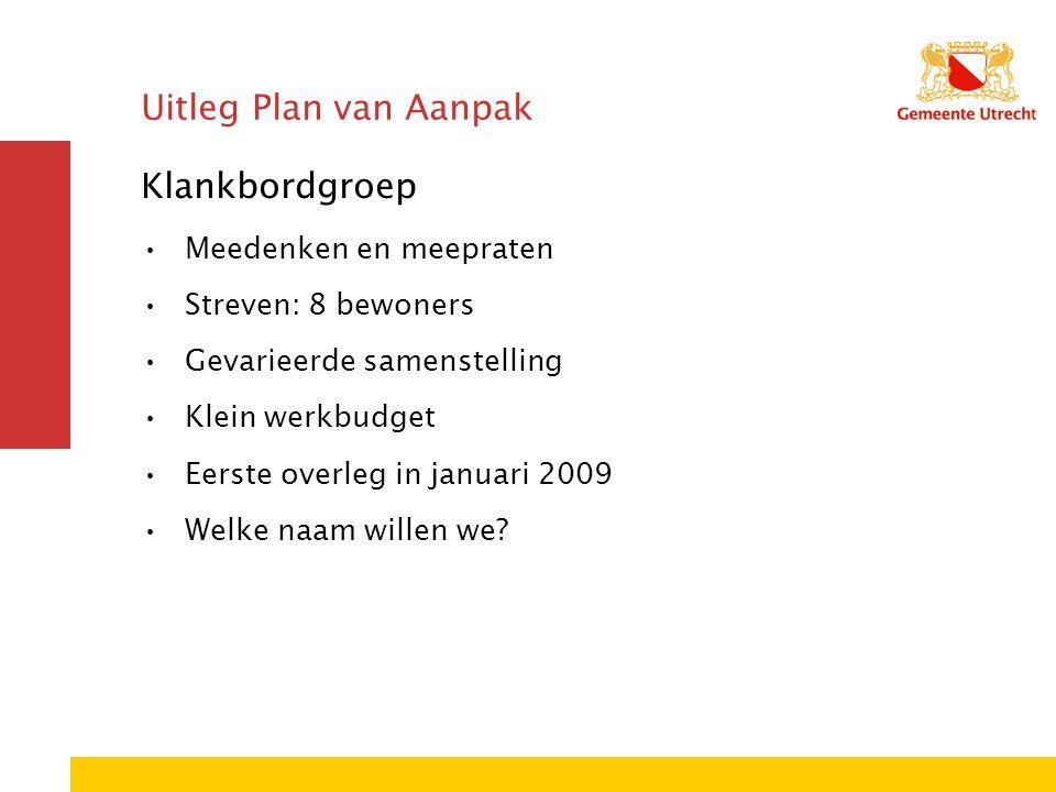 Uitleg Plan van Aanpak Klankbordgroep Meedenken en meepraten Streven: 8 bewoners Gevarieerde samenstelling Klein werkbudget Eerste overleg in januari 2009 Welke naam willen we?