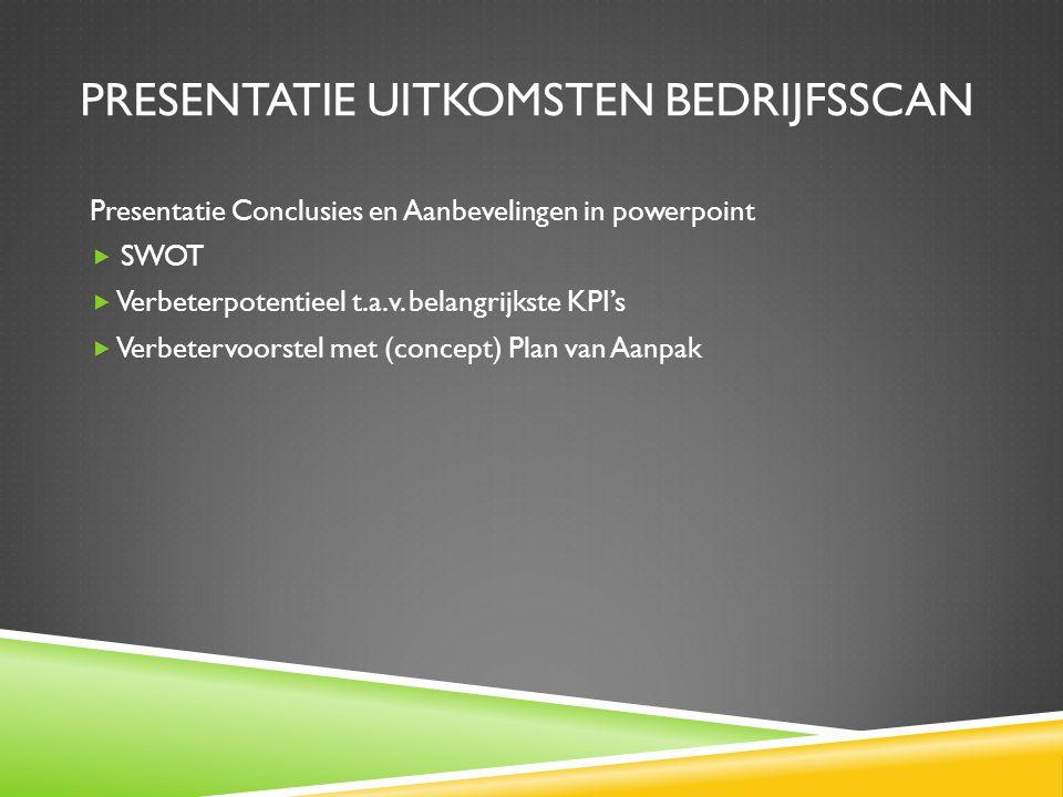 PRESENTATIE UITKOMSTEN BEDRIJFSSCAN Presentatie Conclusies en Aanbevelingen in powerpoint  SWOT  Verbeterpotentieel t.a.v.