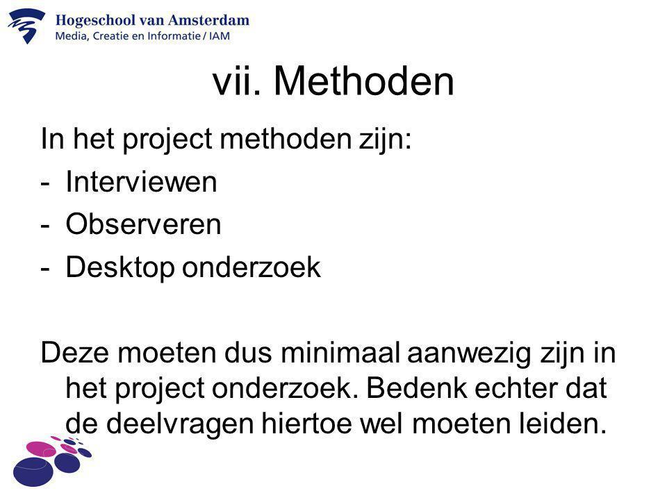 vii. Methoden In het project methoden zijn: -Interviewen -Observeren -Desktop onderzoek Deze moeten dus minimaal aanwezig zijn in het project onderzoe