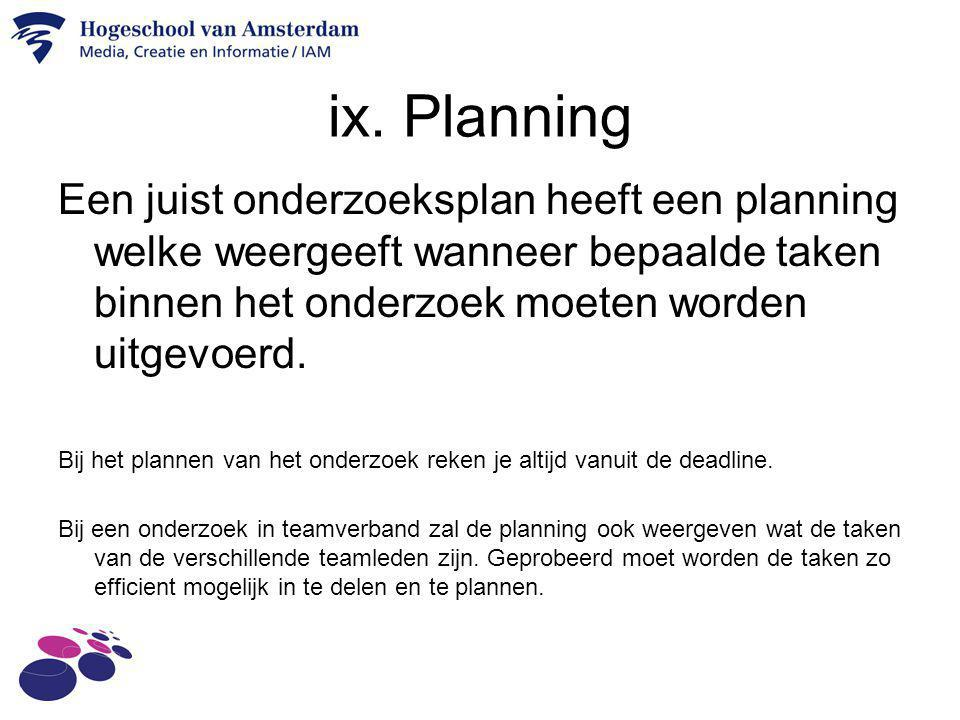 ix. Planning Een juist onderzoeksplan heeft een planning welke weergeeft wanneer bepaalde taken binnen het onderzoek moeten worden uitgevoerd. Bij het