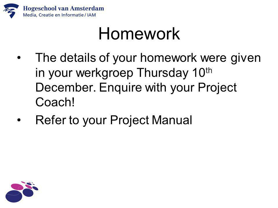 Homework The details of your homework were given in your werkgroep Thursday 10 th December. Enquire with your Project Coach! Refer to your Project Man