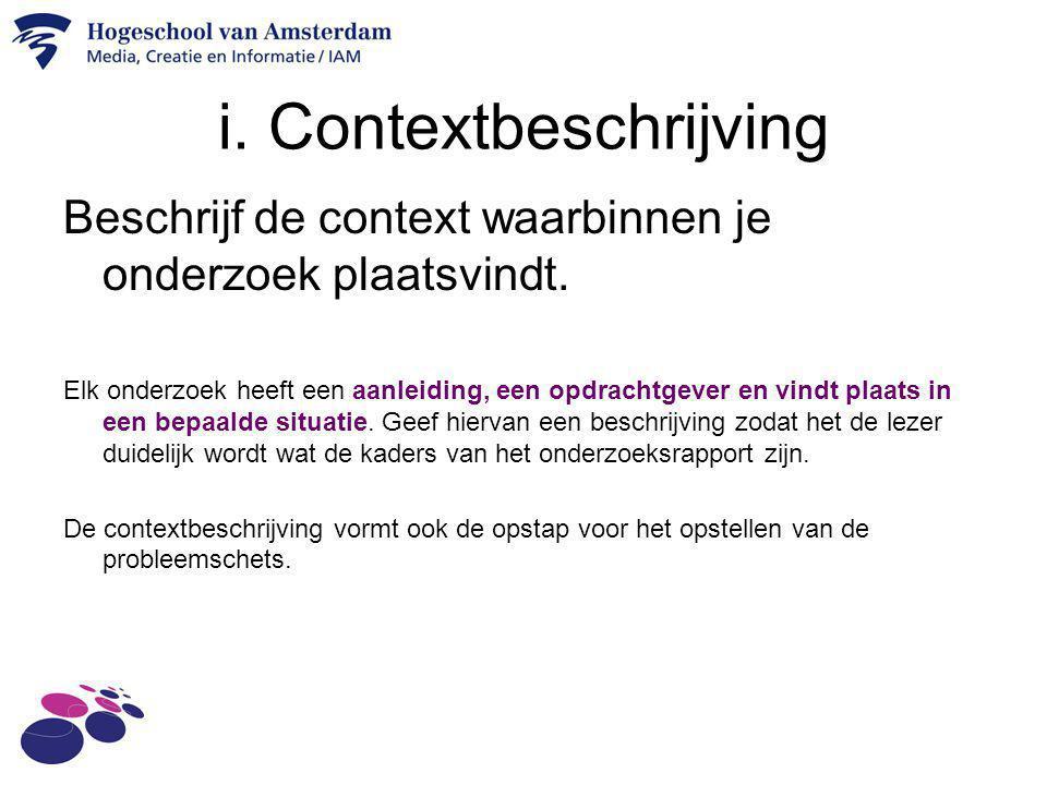 i. Contextbeschrijving Beschrijf de context waarbinnen je onderzoek plaatsvindt. Elk onderzoek heeft een aanleiding, een opdrachtgever en vindt plaats