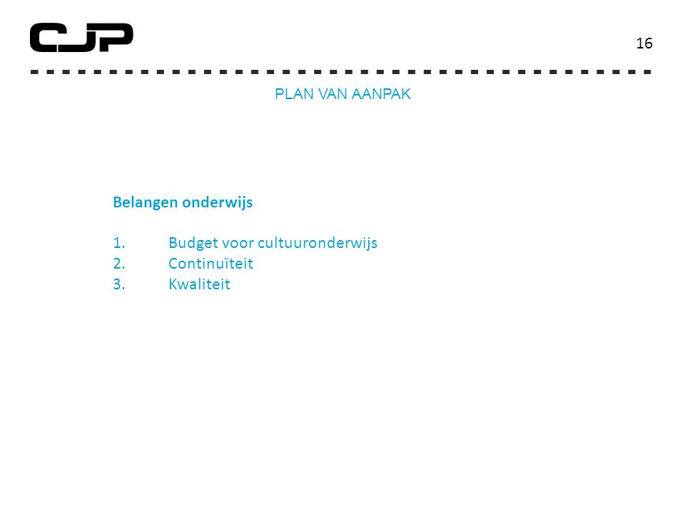 Belangen onderwijs 1.Budget voor cultuuronderwijs 2.Continuïteit 3.Kwaliteit 16 PLAN VAN AANPAK